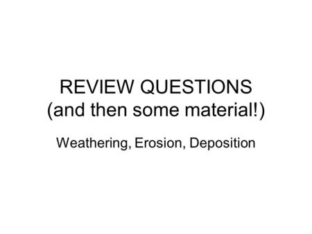 REVIEW QUESTIONS (and then some material!) Weathering, Erosion, Deposition.