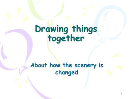 1 Drawing things together About how the scenery is changed.