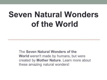 The Seven Natural Wonders of the World weren't made by humans, but were created by Mother Nature. Learn more about these amazing natural wonders! Seven.