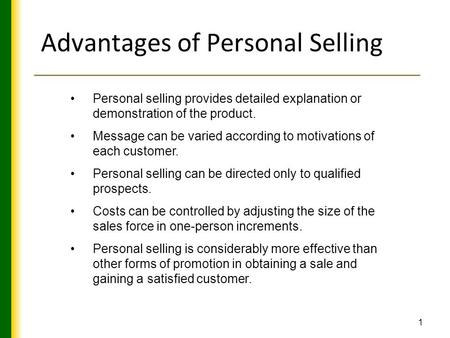 Advantages of Personal Selling Personal selling provides detailed explanation or demonstration of the product. Message can be varied according to motivations.