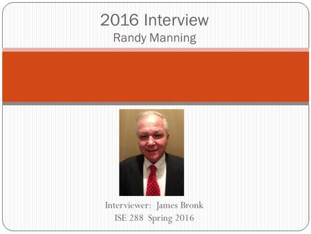 Interviewer: James Bronk ISE 288 Spring 2016 2016 Interview Randy Manning.