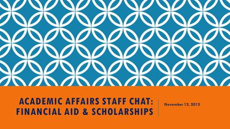 ACADEMIC AFFAIRS STAFF CHAT: FINANCIAL AID & SCHOLARSHIPS November 12, 2013.