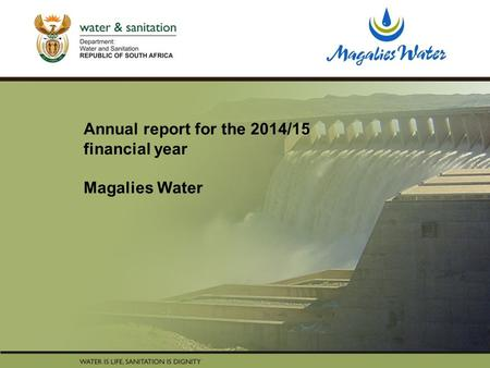 PRESENTATION TITLE Presented by: Name Surname Directorate Date Annual report for the 2014/15 financial year Magalies Water.