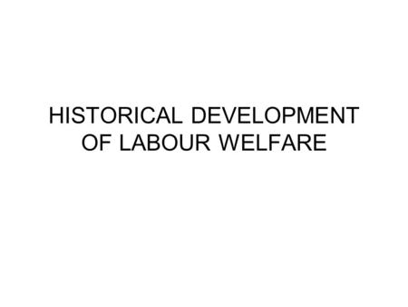 HISTORICAL DEVELOPMENT OF <strong>LABOUR</strong> WELFARE. INTRODUCTION <strong>Labour</strong> welfare activity in India was largely influenced by humanatarian principles and legislation.
