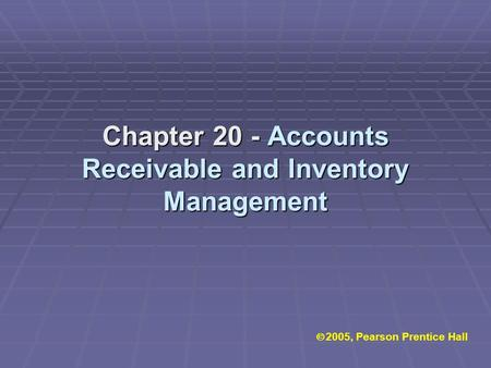 Chapter 20 - Accounts Receivable and Inventory Management  2005, Pearson Prentice Hall.