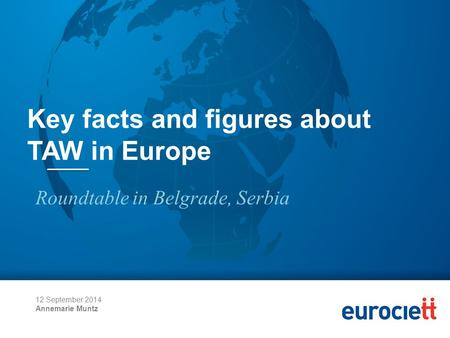 12 September 2014 Annemarie Muntz Key facts and figures about TAW in Europe Roundtable in Belgrade, Serbia.