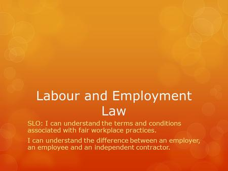 Labour and Employment Law SLO: I can understand the terms and conditions associated with fair workplace practices. I can understand the difference between.