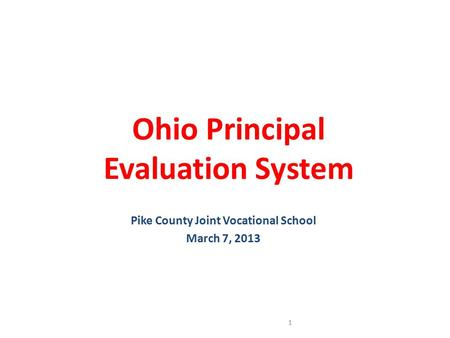 Ohio Principal Evaluation System Pike County Joint Vocational School March 7, 2013 1.