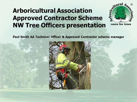 Arboricultural Association Approved Contractor Scheme NW Tree Officers presentation Paul Smith AA Technical Officer & Approved Contractor scheme manager.