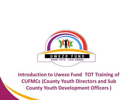 Introduction to Uwezo Fund TOT Training of CUFMCs (County Youth Directors and Sub County Youth Development Officers )