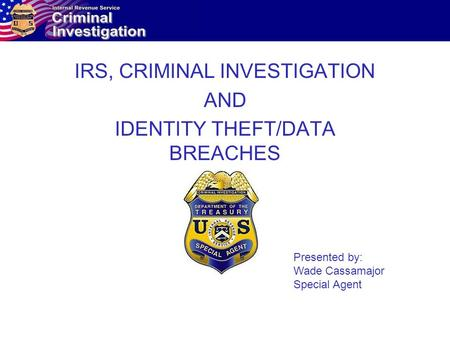 IRS, CRIMINAL INVESTIGATION AND IDENTITY THEFT/DATA BREACHES