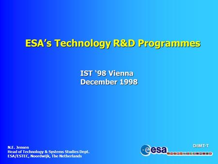 D/IMT-T ESA's Technology R&D Programmes IST '98 Vienna December 1998 N.E. Jensen Head of Technology & Systems Studies Dept. ESA/ESTEC, Noordwijk, The Netherlands.