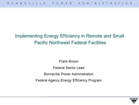 B O N N E V I L L E P O W E R A D M I N I S T R A T I O N Slide 1 FEDERAL ENVIRONMENTAL SYMPOSIUM (West) – 6/3/09 Implementing Energy Efficiency in Remote.