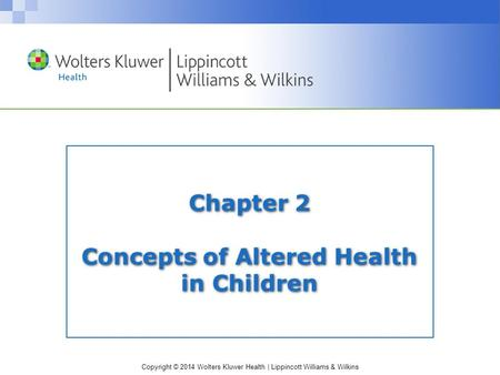 Copyright © 2014 Wolters Kluwer Health | Lippincott Williams & Wilkins Chapter 2 Concepts of Altered Health in Children.