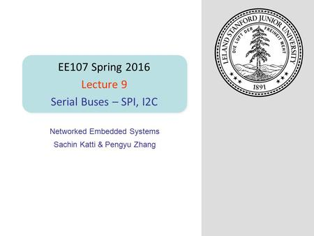 Networked Embedded Systems Sachin Katti & Pengyu Zhang EE107 Spring 2016 Lecture 9 Serial Buses – SPI, I2C.