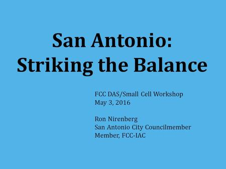 San Antonio: Striking the Balance FCC DAS/Small Cell Workshop May 3, 2016 Ron Nirenberg San Antonio City Councilmember Member, FCC-IAC.