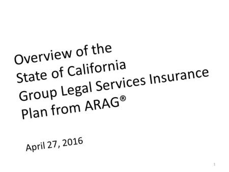 Overview of the State of California Group Legal Services Insurance Plan from ARAG® April 27, 2016 1.