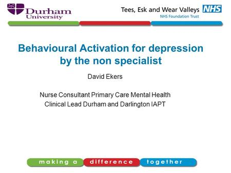 Behavioural Activation for depression by the non specialist David Ekers Nurse Consultant Primary Care Mental Health Clinical Lead Durham and Darlington.