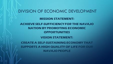 DIVISION OF ECONOMIC DEVELOPMENT MISSION STATEMENT: ACHIEVE SELF-SUFFICIENCY FOR THE NAVAJO NATION BY PROMOTING ECONOMIC OPPORTUNITIES VISION STATEMENT: