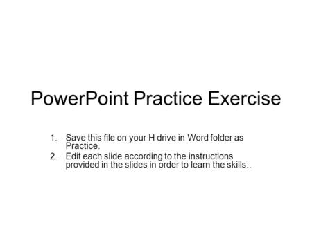 PowerPoint Practice Exercise 1.Save this file on your H drive in Word folder as Practice. 2.Edit each slide according to the instructions provided in the.