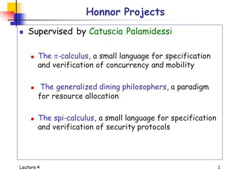 Lecture 4 1 Honnor Projects Supervised by Catuscia Palamidessi The  -calculus, a small language for specification and verification of concurrency and.