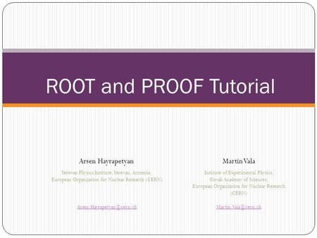 ROOT and PROOF Tutorial Arsen HayrapetyanMartin Vala Yerevan Physics Institute, Yerevan, Armenia; European Organization for Nuclear Research (CERN)