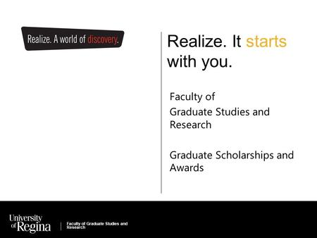 Faculty of Kinesiology & Health Studies Realize. It starts with you. Faculty of Graduate Studies and Research Graduate Scholarships and Awards Faculty.