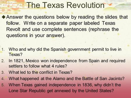 The Texas Revolution  Answer the questions below by reading the slides that follow. Write on a separate paper labeled Texas Revolt and use complete sentences.