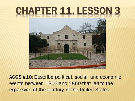 ACOS #10: Describe political, social, and economic events between 1803 and 1860 that led to the expansion of the territory of the United States.