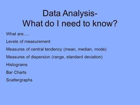 Data Analysis- What do I need to know? What are…. Levels of measurement Measures of central tendency (mean, median, mode) Measures of dispersion (range,