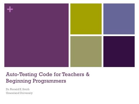 + Auto-Testing Code for Teachers & Beginning Programmers Dr. Ronald K. Smith Graceland University.