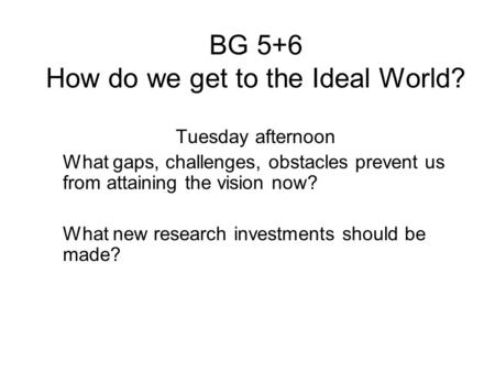 BG 5+6 How do we get to the Ideal World? Tuesday afternoon What gaps, challenges, obstacles prevent us from attaining the vision now? What new research.