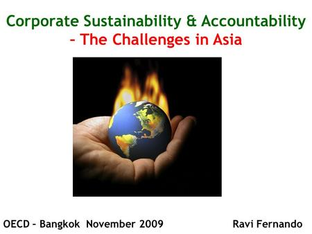 Corporate Sustainability & Accountability – The Challenges in Asia OECD – Bangkok November 2009 Ravi Fernando.