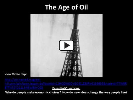 The Age of Oil Essential Questions: Why do people make economic choices? How do new ideas change the way people live?  hill.com/ssh/book.lesson.do?bookId=C2HODWDOVGDS1LZ8SRKG239B5E&nodeId=77WRR.