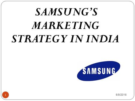 6/9/2016 1 SAMSUNG'S MARKETING STRATEGY IN INDIA.