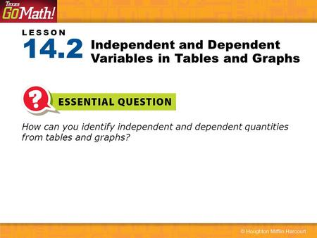 LESSON How can you identify independent and dependent quantities from tables and graphs? Independent and Dependent Variables in Tables and Graphs 14.2.