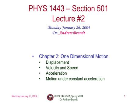 Monday January 26, 2004PHYS 1443-501, Spring 2004 Dr. Andrew Brandt 1 PHYS 1443 – Section 501 Lecture #2 Monday January 26, 2004 Dr. Andrew Brandt Chapter.