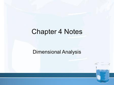 Chapter 4 Notes Dimensional Analysis. In Chemistry and every-day life you will often need to express a measurement using a different unit than the one.