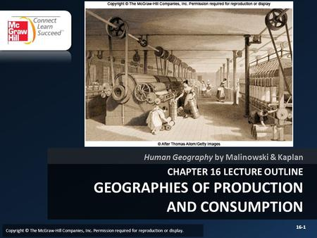 CHAPTER 16 LECTURE OUTLINE GEOGRAPHIES OF PRODUCTION AND CONSUMPTION Human Geography by Malinowski & Kaplan Copyright © The McGraw-Hill Companies, Inc.