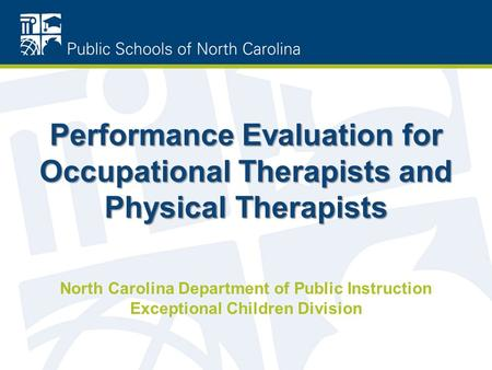 Performance Evaluation for Occupational Therapists and Physical Therapists North Carolina Department of Public Instruction Exceptional Children Division.