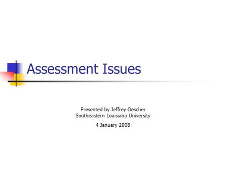 Assessment Issues Presented by Jeffrey Oescher Southeastern Louisiana University 4 January 2008.
