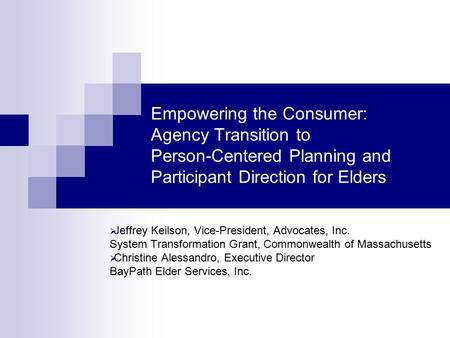 Empowering the Consumer: Agency Transition to Person-Centered Planning and Participant Direction for Elders  Jeffrey Keilson, Vice-President, Advocates,