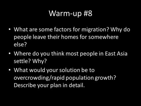 Warm-up #8 What are some factors for migration? Why do people leave their homes for somewhere else? Where do you think most people in East Asia settle?