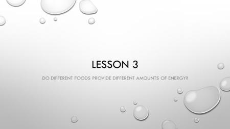 LESSON 3 DO DIFFERENT FOODS PROVIDE DIFFERENT AMOUNTS OF ENERGY?