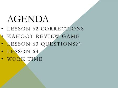 AGENDA LESSON 62 CORRECTIONS KAHOOT REVIEW GAME LESSON 63 QUESTIONS?? LESSON 64 WORK TIME.