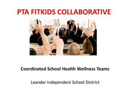 PTA FITKIDS COLLABORATIVE Coordinated School Health Wellness Teams Leander Independent School District.