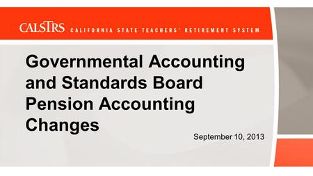 Governmental Accounting and Standards Board Pension Accounting Changes September 10, 2013.
