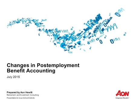 Prepared by Aon Hewitt Retirement and Investment Consulting Presentation to Iowa School Districts Changes in Postemployment Benefit Accounting July 2015.