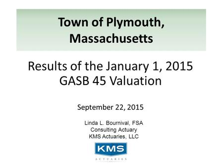 Town of Plymouth, Massachusetts Results of the January 1, 2015 GASB 45 Valuation September 22, 2015 Linda L. Bournival, FSA Consulting Actuary KMS Actuaries,