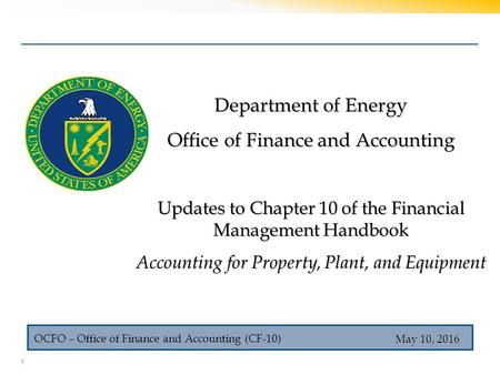 1 Department of Energy Office of Finance and Accounting Updates to Chapter 10 of the Financial Management Handbook Accounting for Property, Plant, and.